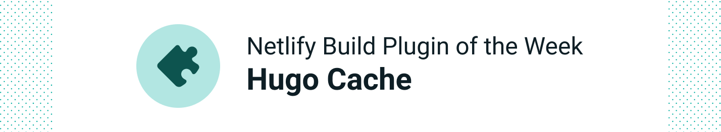 Netlify Build Plugin of the Week: Hugo Resources Cache