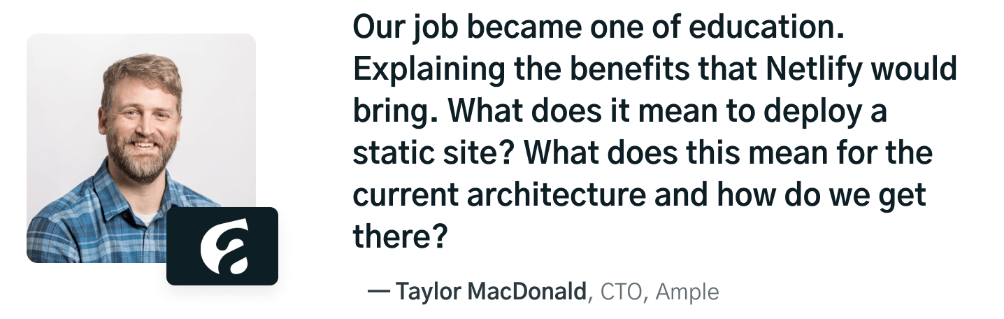 Our job became one of education. Explaning the benefits that Netlify would bring. What does it mean to deploy a static site? What does this mean for the current architecture and how do we get there? quote by Taylor MacDonald, CTA at Ample