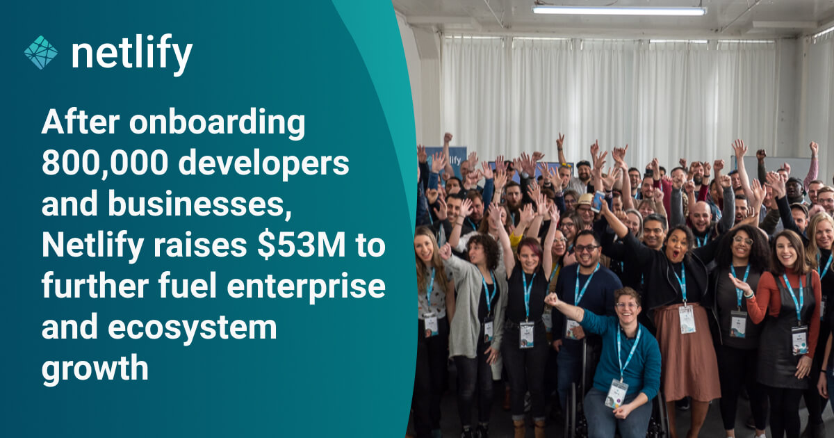 After onboarding 800,000 developers, Netlify raises $53M to further fuel enterprise and ecosystem growth